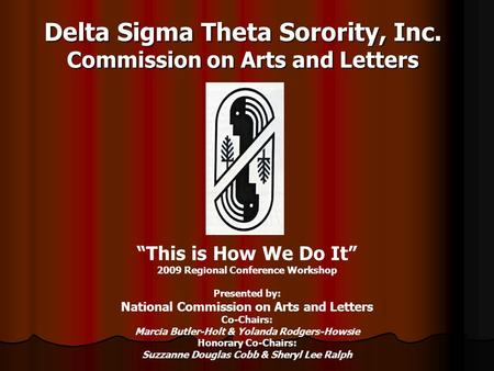 "Delta Sigma Theta Sorority, Inc. Commission on Arts and Letters ""This is How We Do It"" 2009 Regional Conference Workshop Presented by: National Commission."