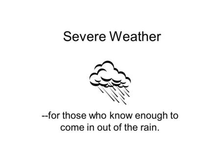 Severe Weather --for those who know enough to come in out of the rain.