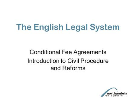 The English Legal System Conditional Fee Agreements Introduction to Civil Procedure and Reforms.