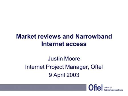 Market reviews and Narrowband Internet access Justin Moore Internet Project Manager, Oftel 9 April 2003.