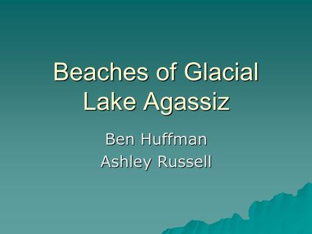 Beaches of Glacial Lake Agassiz Ben Huffman Ashley Russell.