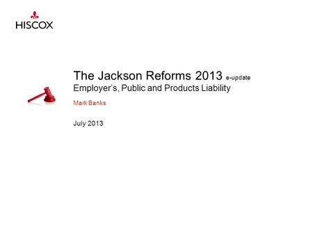 The Jackson Reforms 2013 e-update Employer's, Public and Products Liability Mark Banks July 2013.