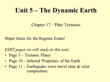 Unit 5 – The Dynamic Earth Chapter 17 – Plate Tectonics Major focus for the Regents Exam! ESRT pages we will study in this unit: Page 5 – Tectonic Plates.