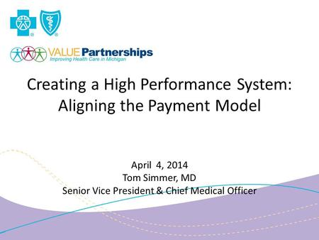Creating a High Performance System: Aligning the Payment Model April 4, 2014 Tom Simmer, MD Senior Vice President & Chief Medical Officer.