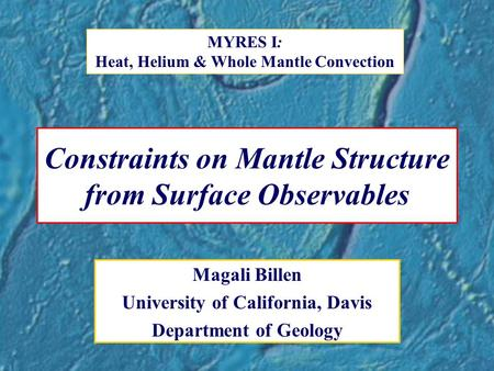 Constraints on Mantle Structure from Surface Observables Magali Billen University of California, Davis Department of Geology MYRES I: Heat, Helium & Whole.