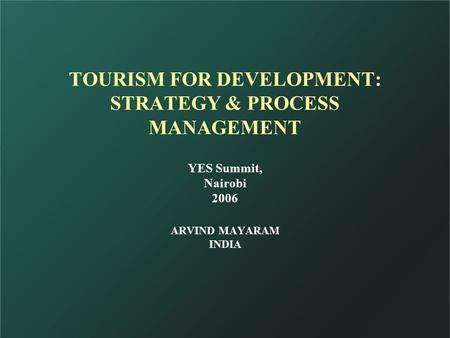 TOURISM FOR DEVELOPMENT: STRATEGY & PROCESS MANAGEMENT ARVIND MAYARAM <strong>INDIA</strong> YES Summit, Nairobi 2006.