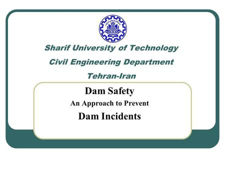 Sharif University of Technology Civil Engineering Department Tehran-Iran Dam Safety An Approach to Prevent Dam Incidents.