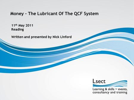 Money – The Lubricant Of The QCF System Written and presented by Nick Linford 11 th May 2011 Reading.