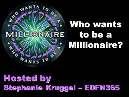 Who wants to be a Millionaire? Hosted by Stephanie Kruggel – EDFN365.