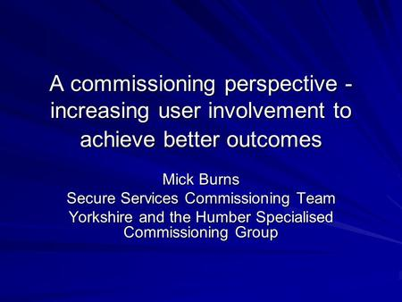 A commissioning perspective - increasing user involvement to achieve better outcomes Mick Burns Secure Services Commissioning Team Yorkshire and the Humber.