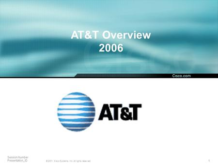 1 © 2001, Cisco Systems, Inc. All rights reserved. Session Number Presentation_ID AT&T Overview 2006.