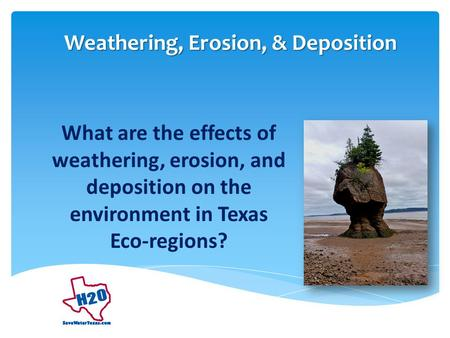 What are the effects of weathering, erosion, and deposition on the environment in Texas Eco-regions? Weathering, Erosion, & Deposition.