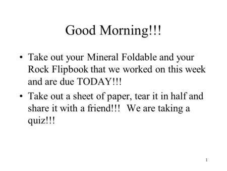 Good Morning!!! Take out your Mineral Foldable and your Rock Flipbook that we worked on this week and are due TODAY!!! Take out a sheet of paper, tear.