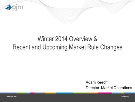 PJM©2014www.pjm.com Winter 2014 Overview & Recent and Upcoming Market Rule Changes Adam Keech Director, Market Operations.