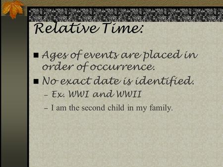 Relative Time: Ages of events are placed in order of occurrence. No exact date is identified.  Ex. WWI and WWII  I am the second child in my family.