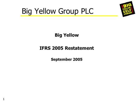 1 Big Yellow Group PLC Big Yellow IFRS 2005 Restatement September 2005.