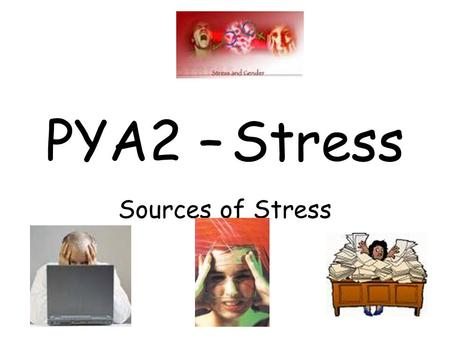 PYA2 – Stress Sources of Stress. Stressors – Life Changes, Hassles and Uplifts BATs Distinguish between life events and daily hassles. Describe the strengths.