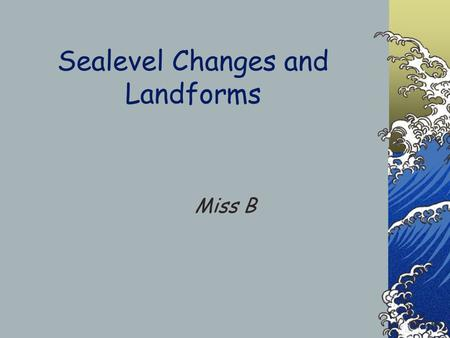 Sealevel Changes and Landforms Miss B How does Sea level Change? There are two types of change 1- Eustatic - Global rise in sea water levels related.