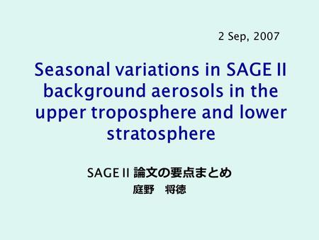 Seasonal variations in SAGE II background aerosols in the upper troposphere and lower stratosphere SAGE II 論文の要点まとめ 庭野 将徳 2 Sep, 2007.