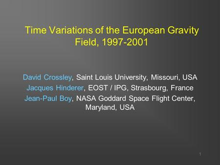 1 Time Variations of the European Gravity Field, 1997-2001 David Crossley, Saint Louis University, Missouri, USA Jacques Hinderer, EOST / IPG, Strasbourg,