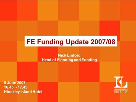 FE Funding Update 2007/08 5 June 2007 16.45 - 17.45 Hinckley Island Hotel Nick Linford Head of Planning and Funding.
