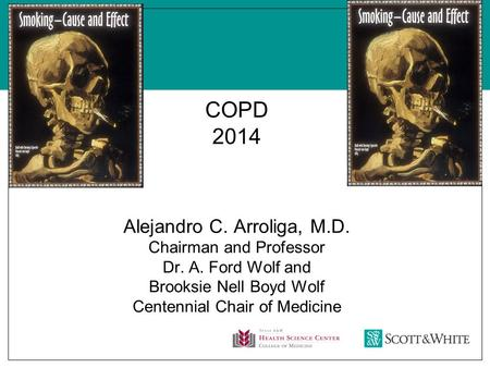 COPD 2014 Alejandro C. Arroliga, M.D. Chairman and Professor Dr. A. Ford Wolf and Brooksie Nell Boyd Wolf Centennial Chair of Medicine.
