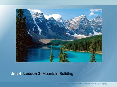 Unit 4 Lesson 3 Mountain Building Copyright © Houghton Mifflin Harcourt Publishing Company.
