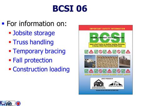 1 BCSI 06  For information on:  Jobsite storage  Truss handling  Temporary bracing  Fall protection  Construction loading.