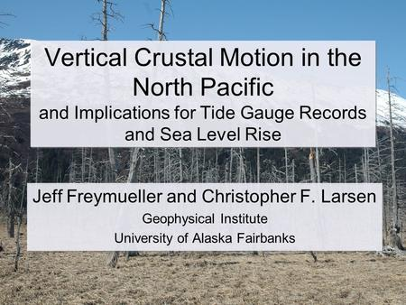 Vertical Crustal Motion in the North Pacific and Implications for Tide Gauge Records and Sea Level Rise Jeff Freymueller and Christopher F. Larsen Geophysical.