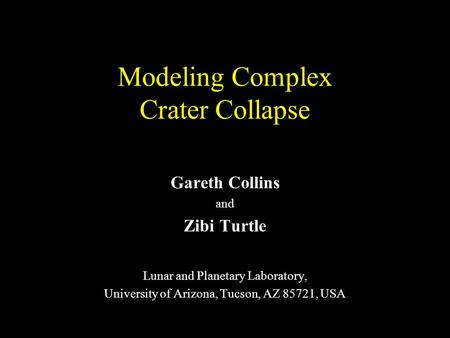 Modeling Complex Crater Collapse Gareth Collins and Zibi Turtle Lunar and Planetary Laboratory, University of Arizona, Tucson, AZ 85721, USA.