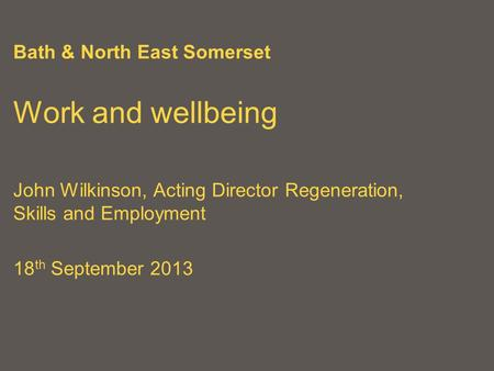 Bath & North East Somerset Work and wellbeing John Wilkinson, Acting Director Regeneration, Skills and Employment 18 th September 2013.