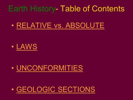 Earth History- Table of Contents RELATIVE vs. ABSOLUTE LAWS UNCONFORMITIES GEOLOGIC SECTIONS.