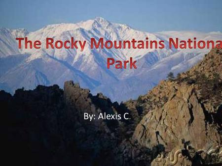 By: Alexis C.. In On January 26 th 1915 The Rocky Mountains National Park was finally established by an act of Congress. The creation of the Rocky Mountains.