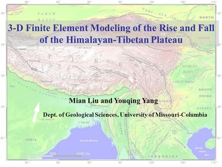 3-D Finite Element Modeling of the Rise and Fall of the Himalayan-Tibetan Plateau Mian Liu and Youqing Yang Dept. of Geological Sciences, University of.
