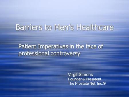 Barriers to Men's Healthcare Patient Imperatives in the face of professional controversy Virgil Simons Founder & President The Prostate Net, Inc.®