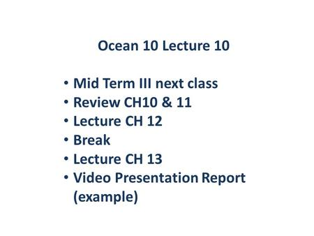 Ocean 10 Lecture 10 Mid Term III next class Review CH10 & 11 Lecture CH 12 Break Lecture CH 13 Video Presentation Report (example)