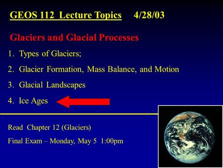 GEOS 112 Lecture Topics 4/28/03 Read Chapter 12 (Glaciers) Final Exam – Monday, May 5 1:00pm 1.Types of Glaciers; 2.Glacier Formation, Mass Balance, and.