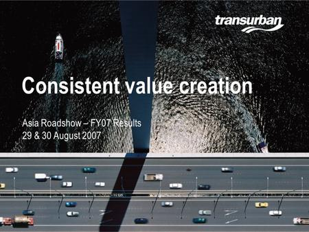 Slide 1 17.02.06 Consistent value creation Asia Roadshow – FY07 Results 29 & 30 August 2007.