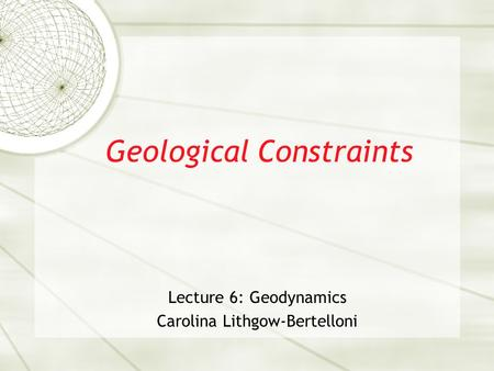 Geological Constraints Lecture 6: Geodynamics Carolina Lithgow-Bertelloni.