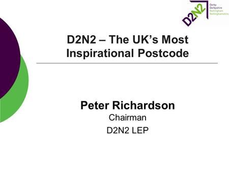 D2N2 – The UK's Most Inspirational Postcode Peter Richardson Chairman D2N2 LEP.