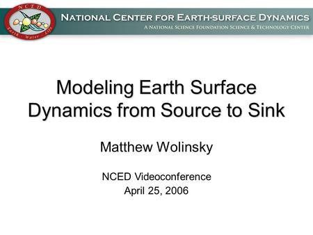 Modeling Earth Surface Dynamics from Source to Sink Matthew Wolinsky NCED Videoconference April 25, 2006.