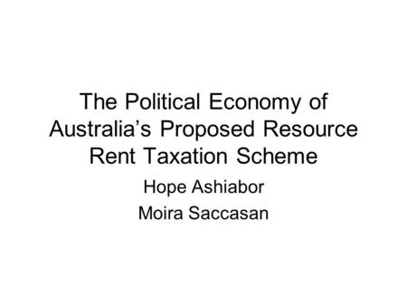 The Political Economy of Australia's Proposed Resource Rent Taxation Scheme Hope Ashiabor Moira Saccasan.
