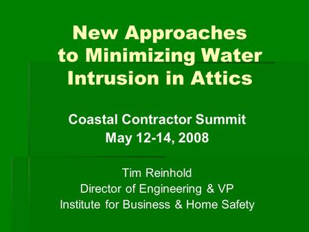 New Approaches to Minimizing Water Intrusion in Attics Coastal Contractor Summit May 12-14, 2008 Tim Reinhold Director of Engineering & VP Institute for.