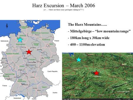 "Harz Excursion – March 2006 (or…. where are these crazy geologists taking us??!!!) The Harz Mountains….. - Mittelgebirge – ""low mountain range"" - 180km."