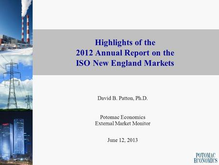1 Highlights of the 2012 Annual Report on the ISO New England Markets David B. Patton, Ph.D. Potomac Economics External Market Monitor June 12, 2013.