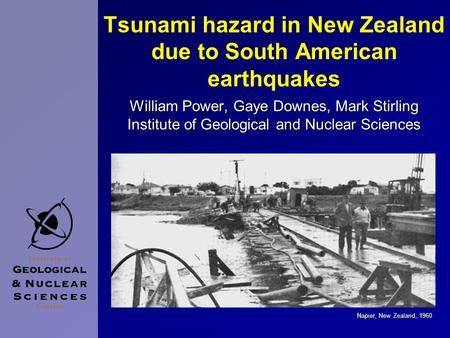 Tsunami hazard in New Zealand due to South American earthquakes William Power, Gaye Downes, Mark Stirling Institute of Geological and Nuclear Sciences.