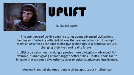 UPLIFT by Natalie Walter The sub-genre of Uplift contains stories about advanced civilizations helping or interfering with civilizations that are less.