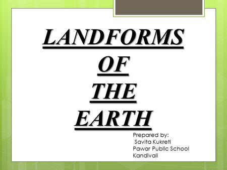 LANDFORMS OF THE EARTH Prepared by: Savita Kukreti Pawar Public School