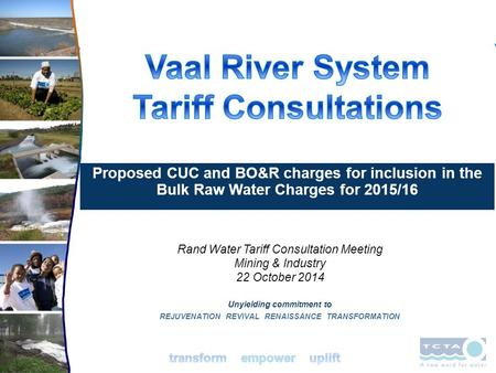 Unyielding commitment to REJUVENATION REVIVAL RENAISSANCE TRANSFORMATION Rand Water Tariff Consultation Meeting Mining & Industry 22 October 2014 Proposed.