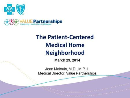 The Patient-Centered Medical Home Neighborhood March 29, 2014 Jean Malouin, M.D., M.P.H. Medical Director, Value Partnerships.
